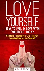 Love Yourself - How To Fall In Love With Yourself Today (Self Love - Change Your Life Today By Learning How To Love Yourself Book 1)