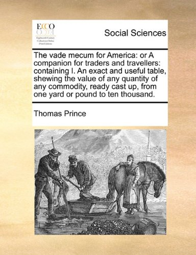 Download The vade mecum for America: or A companion for traders and travellers: containing I. An exact and useful table, shewing the value of any quantity of ... up, from one yard or pound to ten thousand. pdf