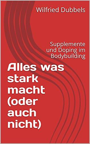 Alles was stark macht (oder auch nicht): Supplemente und Doping im Bodybuilding (German Edition)