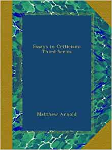 """essays in criticism matthew arnold Matthew arrnold one of foremost critic of 19th century is often regarded as father of modern english criticism arnold's work as literary critic started with """"preface to poems """" in 1853."""