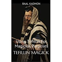 Tefillin Magick: Using Tefillin For Magickal Purposes (Jewish Magick Book 1)
