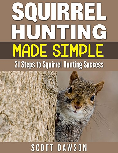 Squirrel Hunting Made Simple: 21 Steps to Squirrel Hunting Success by [Dawson, Scott]