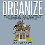 Organize: The Life Changing Magic of Decluttering and Organizing Your Existence | C.S. McGraw