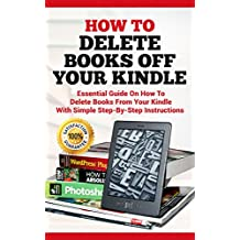 How To Delete Books off Your Kindle: Essential Guide on how to Delete Books from Your Kindle with Simple Step-By-Step Instructions (Delete on All Devices, ... Library , Ipad, Iphone , Fire HD Book 1)