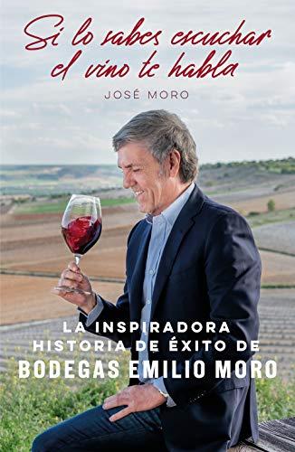 Si lo sabes escuchar, el vino te habla: La inspiradora historia de éxito de Bodegas Emilio Moro (Sin colección) por José Moro