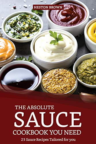 The Absolute Sauce Cookbook You need: 25 Sauce Recipes Tailored for you
