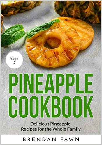 Pineapple Cookbook: Delicious Pineapple Recipes for the Whole Family (Pineapple Wonders) by Brendan Fawn