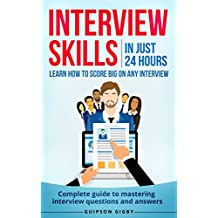 Interview skills: In just 24hrs learn how to score big in any interview - Complete guide to mastering every interview questions and answers