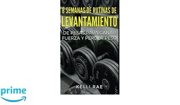 8 Semanas de Rutinas de Levantamiento de Pesas para Ganar Fuerza y Perder Peso (Spanish Edition): Kelli Rae, Vito Jesus Paradiso Espinoza: 9781547507764: ...