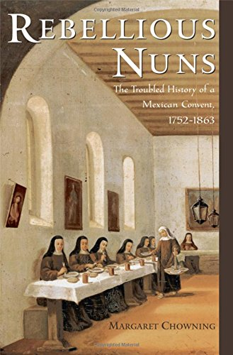 Rebellious Nuns: The Troubled History of a Mexican Convent, 1752-1863