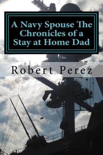 A Navy Spouse The Chronicles of a Stay at Home Dad (Volume 1)