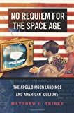 No Requiem for the Space Age : The Apollo Moon Landings and American Culture, Tribbe, Matthew D., 0199313520