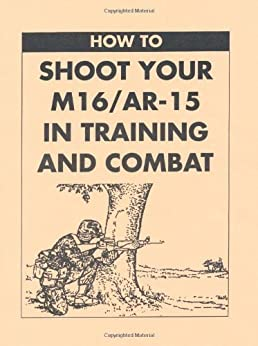 How To Shoot Your M16/AR-15 In Training And Combat by [U.S. Army]