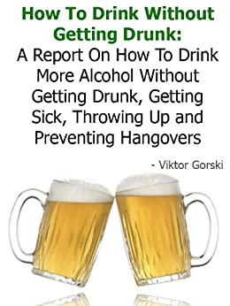 How To Drink Without Getting Drunk: A Report On How To Drink More Alcohol Without Getting Drunk, Getting Sick, Throwing Up and Preventing Hangovers - Buy It Now by [Gorski, Viktor]