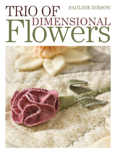 Trio of Dimensional Flowers: Create 3 beautiful three-dimentional flowers using machine quilting, patchwork and applique techniques (Floral Dimensions) ()