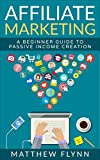 Affiliate Marketing: A Beginner Guide To Passive Income Creation (Online Marketing Book 1)