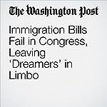 Immigration Bills Fail in Congress, Leaving 'Dreamers' in Limbo | Ed O'Keefe,David Nakamura,Mike DeBonis