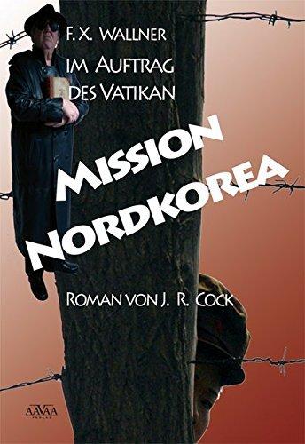 Mission Nordkorea: F. X. Wallner im Auftrag des Vatikan by J. R. Cock (2011-12-06)