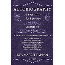 Autobiography - A Friend in the Library - Volume XII: A Practical Guide to the Writings of Ralph Waldo Emerson, Nathaniel Hawthorne, Henry Wadsworth Longfellow, ... Oliver Wendell Holmes - In Twelve Volumes