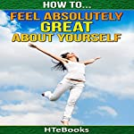 How to Feel Absolutely Great About Yourself: 25 Powerful Ways to Feel Totally Awesome |  HTeBooks
