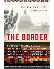 The Border: A Journey Around Russia Through North Korea, China, Mongolia, Kazakhstan, Azerbaijan, Georgia, Ukraine, Belarus, Lithuania, Poland, Latvia, Estonia, Finland, Norway, and the Northeast Passage