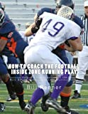 against football - How to Coach the Football Inside Zone Running Play: Teaching Offensive Line, Quarterback and Running Back Details to Execute Against Multiple Fronts
