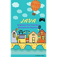 Java: GUI, Examples for Graphical User Interface for Beginners, Get Codes for Easy Programmable Games for Your Friends and for your children