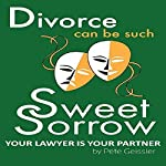 Divorce Can Be Such Sweet Sorrow: Divorce: Your Lawyer Is Your Partner: Be Wise, Compromise | Pete Geissler