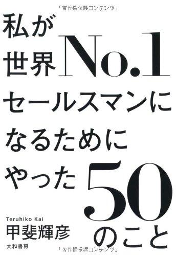 私が世界No.1セールスマンになるためにやった50のこと 甲斐輝彦