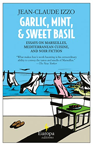 Garlic, Mint, and Sweet Basil: Essays on Marseilles, Mediterranean Cuisine, and Noir Fiction