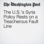 The U.S.'s Syria Policy Rests on a Treacherous Fault Line | David Ignatius