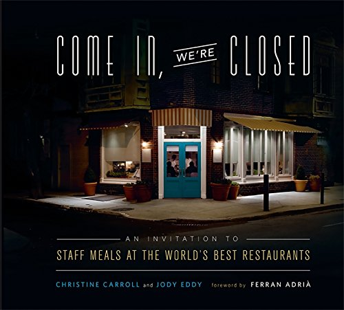 Come In, We're Closed: An Invitation to Staff Meals at the World's Best Restaurants by Christine Carroll, Jody Eddy