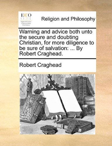 Warning and advice both unto the secure and doubting Christian, for more diligence to be sure of salvation: ... By Robert Craghead. pdf