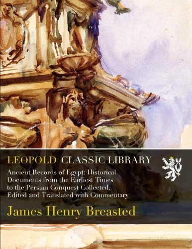 Ancient Records of Egypt: Historical Documents from the Earliest Times to the Persian Conquest Collected, Edited and Translated with Commentary (James Henry Breasted A History Of Egypt)