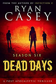 Dead Days: Season Six (Dead Days Zombie Apocalypse Series Book 6) by [Casey, Ryan]