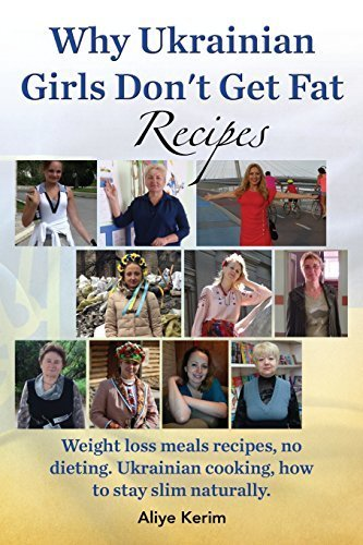 Why Ukrainian Girls Don't Get Fat: Recipes, Weight Loss Meals Recipes, No Dieting. Ukrainian Cooking, How to Stay Slim Naturally by Aliye Kerim (2014-06-18) cover