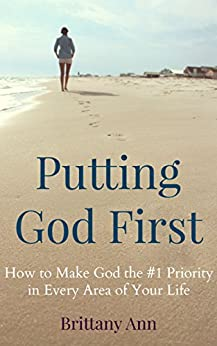 Putting God First: How to Make God the #1 Priority in Every Area of Your Life by [Ann, Brittany]