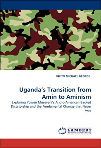 Book Uganda's Transition from Amin to Aminism: Exploring Yoweri Museveni's Anglo-American Backed Dictatorship and the Fundamental Change that Never was