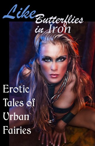 Like Butterflies in Iron: Erotic Tales of Urban Fairies (Erotic Fantasy & Science Fiction Selections Book 13)