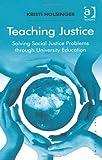 Teaching Justice : Solving Social Justice Problems Through University Education, Holsinger, Kristi, 1409424650