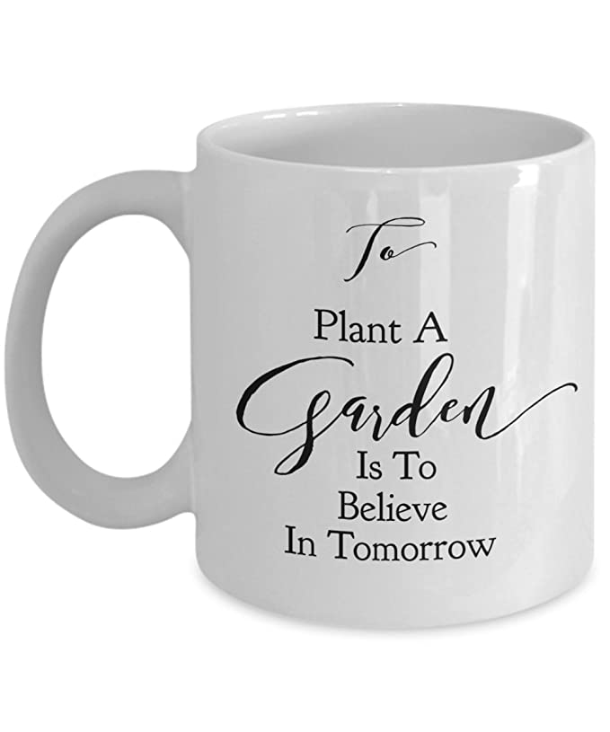 Gardener Gift To Plant a Garden Is To Believe In Tomorrow 11 or 15 oz mug