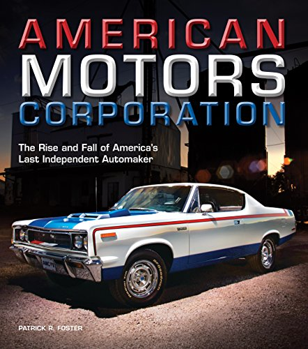 (American Motors Corporation: The Rise and Fall of America's Last Independent Automaker)
