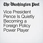 Vice President Pence Is Quietly Becoming a Foreign Policy Power Player | Josh Rogin