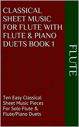 Swan Lake Piano Music - Classical Sheet Music For Flute With Flute & Piano Duets Book 1: Ten Easy Classical Sheet Music Pieces For Solo Flute & Flute/Piano Duets