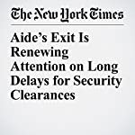 Aide's Exit Is Renewing Attention on Long Delays for Security Clearances | Michael D. Shear and Matthew Rosenberg