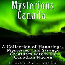 Mysterious Canada: A Collection of Hauntings, Mysteries, and Strange Creatures Across the Canadian Nation Audiobook by Charles River Editors Narrated by Bill Hare