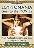 Egyptomania Goes to the Movies: From Archaeology to Popular Craze to Hollywood Fantasy