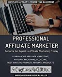 Professional Affiliate Marketer - A Beginner s Edition - Become An Expert In Affiliate Marketing Today - Learn About Affiliate Programs, Blogging, Internet Marketing and Best Marketing Strategies