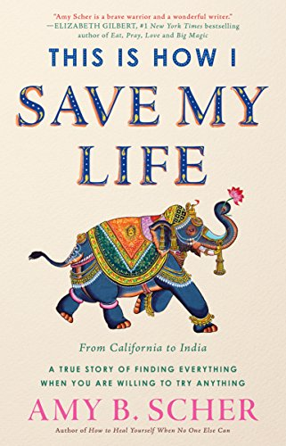 This Is How I Save My Life: From California to India, a True Story Of Finding Everything When You Are Willing To Try Anything (Book Of My Lives)