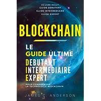 Blockchain: Le Guide Ultime Débutant, Intermédiaire et Expert pour Comprendre la Technologie Blockchain (Nouvelle Edition)